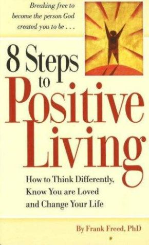 8 Steps to Positive Living: How to Think Differently, Know You Are Loved and Chaige Your Life *Scratch & Dent*