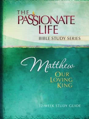 Matthew: Our Loving King 12-Week Study Guide (The Passionate Life Bible Study Series)