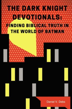 The Dark Knight Devotionals: Finding Biblical Truth In The World Of Batman