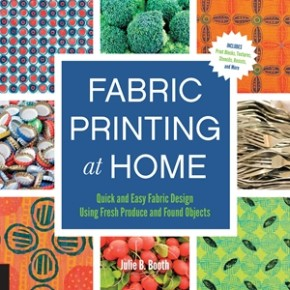 Fabric Printing at Home: Quick and Easy Fabric Design Using Fresh Produce and Found Objects - Includes Print Blocks, Textures, Stencils, Resists, and More