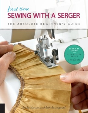 First Time Sewing with a Serger: The Absolute Beginner?s Guide--Learn By Doing * Step-by-Step Basics + 9 Projects