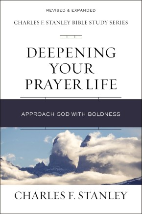 Deepening Your Prayer Life: Approach God with Boldness (Charles F. Stanley Bible Study Series)