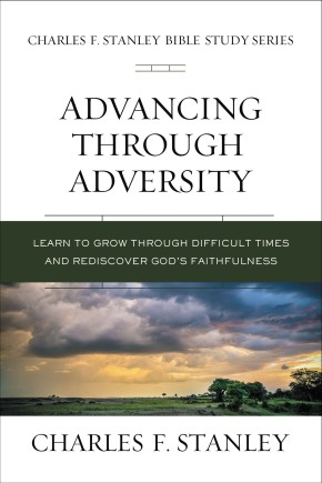 Advancing Through Adversity: Rediscover God's Faithfulness Through Difficult Times (Charles F. Stanley Bible Study Series)
