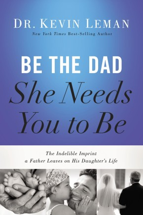 Be the Dad She Needs You to Be: The Indelible Imprint a Father Leaves on His Daughter's Life *Scratch & Dent*
