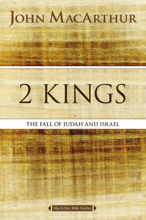 2 Kings: The Fall of Judah and Israel (MacArthur Bible Studies)