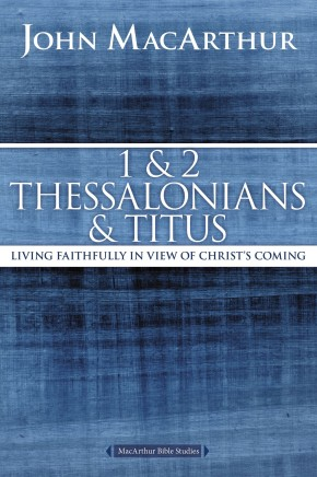 1 and 2 Thessalonians and Titus: Living Faithfully in View of Christ's Coming (MacArthur Bible Studies)