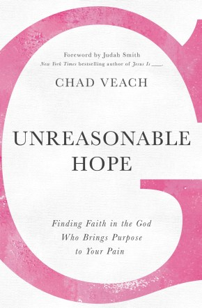 Unreasonable Hope: Finding Faith in the God Who Brings Purpose to Your Pain