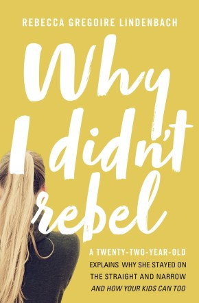 Why I Didn't Rebel: A Twenty-Two-Year-Old Explains Why She Stayed on the Straight and Narrow-and How Your Kids Can Too