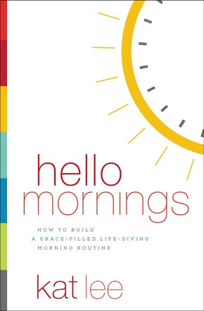 Hello Mornings: How to Build a Grace-Filled, Life-Giving Morning Routine