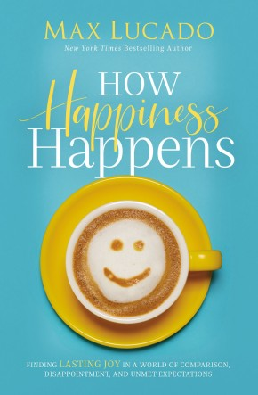 How Happiness Happens CU: Finding Lasting Joy in a World of Comparison, Disappointment, and Unmet Expectations