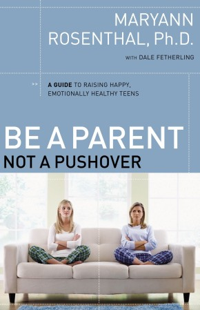 Be a Parent, Not a Pushover: A Guide to Raising Happy, Emotionally Healthy Teens PB by Maryann Rosenthal