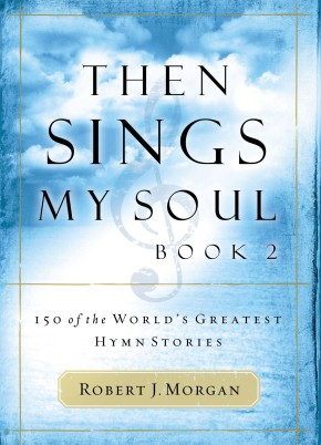 Then Sings My Soul, Book 2 Robert Morgan: 150 of the World's Greatest Hymn Stories PB