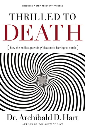 Thrilled to Death by Archibald D. Hart: How the Endless Pursuit of Pleasure Is Leaving Us Numb