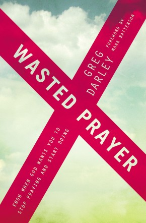 Wasted Prayer: Know When God Wants You to Stop Praying and Start Doing