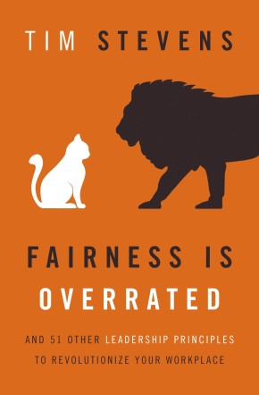 Fairness Is Overrated: And 51 Other Leadership Principles to Revolutionize Your Workplace