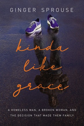 Kinda Like Grace: A Homeless Man, a Broken Woman, and the Decision That Made Them Family
