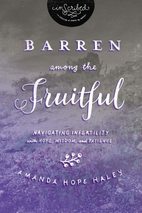 Barren Among the Fruitful: Navigating Infertility with Hope, Wisdom, and Patience (InScribed Collection)