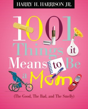 1001 Things It Means to Be a Mom: The Good, the Bad, and the Smelly
