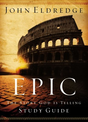 Epic Study Guide by John Eldredge: The Story God Is Telling