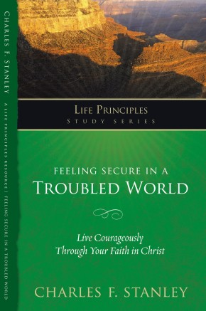 Feeling Secure in a Troubled World: Live Courageously Through Your Faith in Christ (Life Principles Study Series)