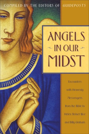 Angels in Our Midst: Encounters with Heavenly Messengers from the Bible to Helen Steiner Rice and Billy Graham