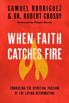 When Faith Catches Fire: Embracing the Spiritual Passion of the Latino Reformation