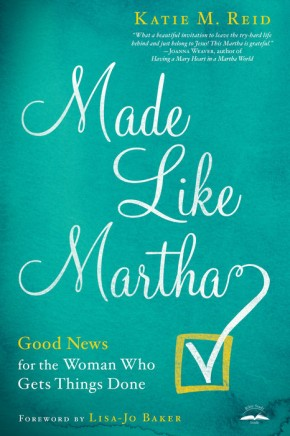 Made Like Martha: Good News for the Woman Who Gets Things Done