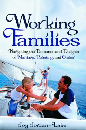 Working Families: Navigating the Demands and Delights of Marriage, Parenting, and Career