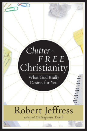 Clutter-Free Christianity: What God Really Desires for You