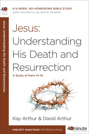Jesus: Understanding His Death and Resurrection: A Study of Mark 14-16 (40-Minute Bible Studies)