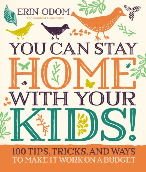 You Can Stay Home with Your Kids!: 100 Tips, Tricks, and Ways to Make It Work on a Budget *Scratch & Dent*