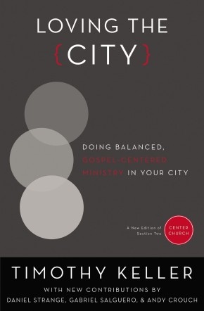 Loving the City: Doing Balanced, Gospel-Centered Ministry in Your City (Center Church)